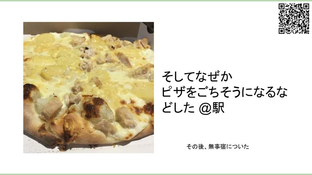 そしてなぜか ピザをごちそうになるな どした @駅 その後、無事宿についた