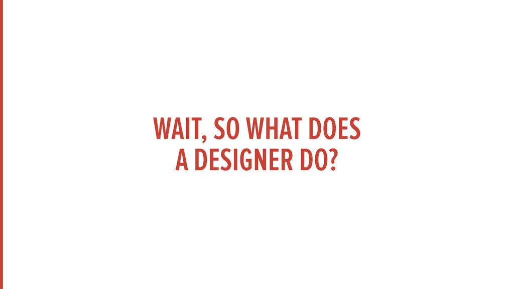 WAIT, SO WHAT DOES  A DESIGNER DO?