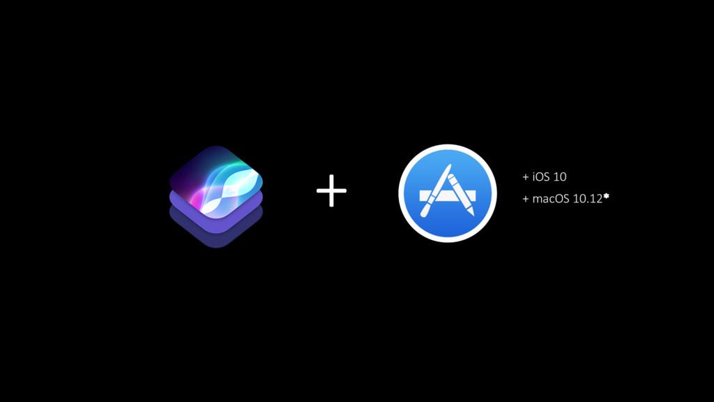 + + iOS 10 + macOS 10.12*