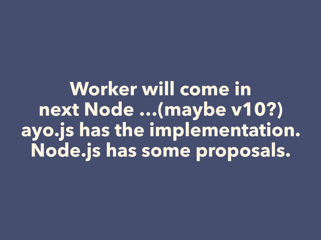 Worker will come in next Node …(maybe v10?) ayo...