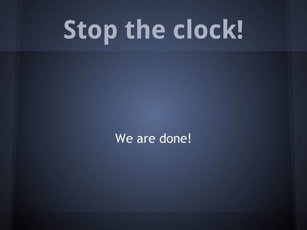 Stop the clock! We are done!