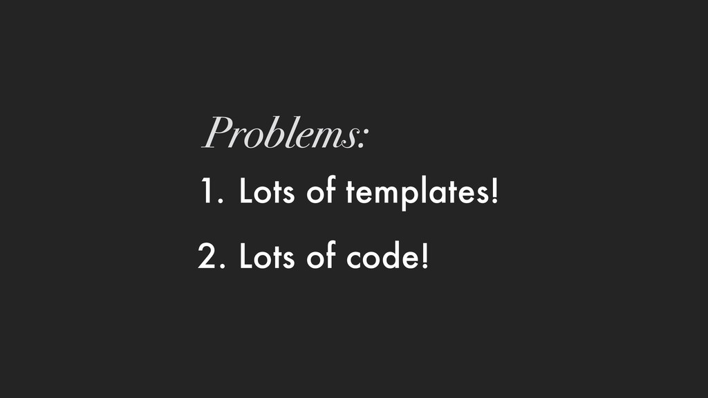1. Lots of templates! 2. Lots of code! Problems:
