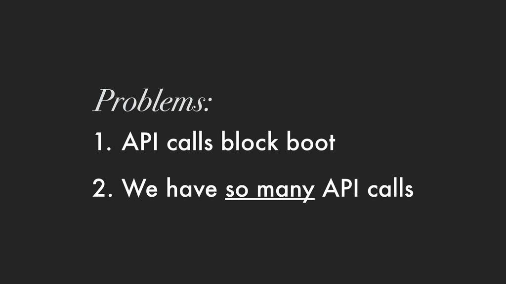 1. API calls block boot 2. We have so many API ...