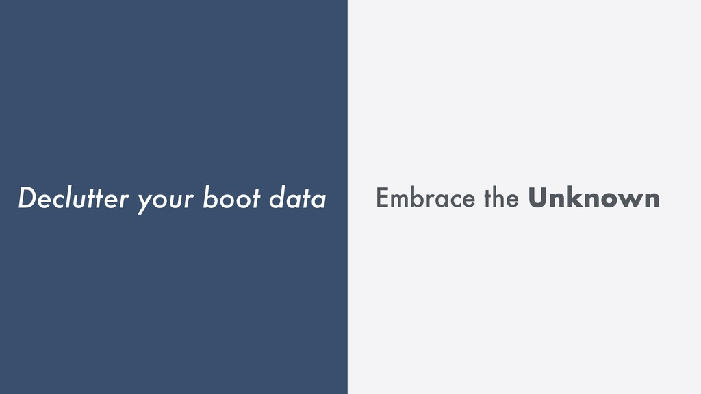Declutter your boot data Embrace the Unknown