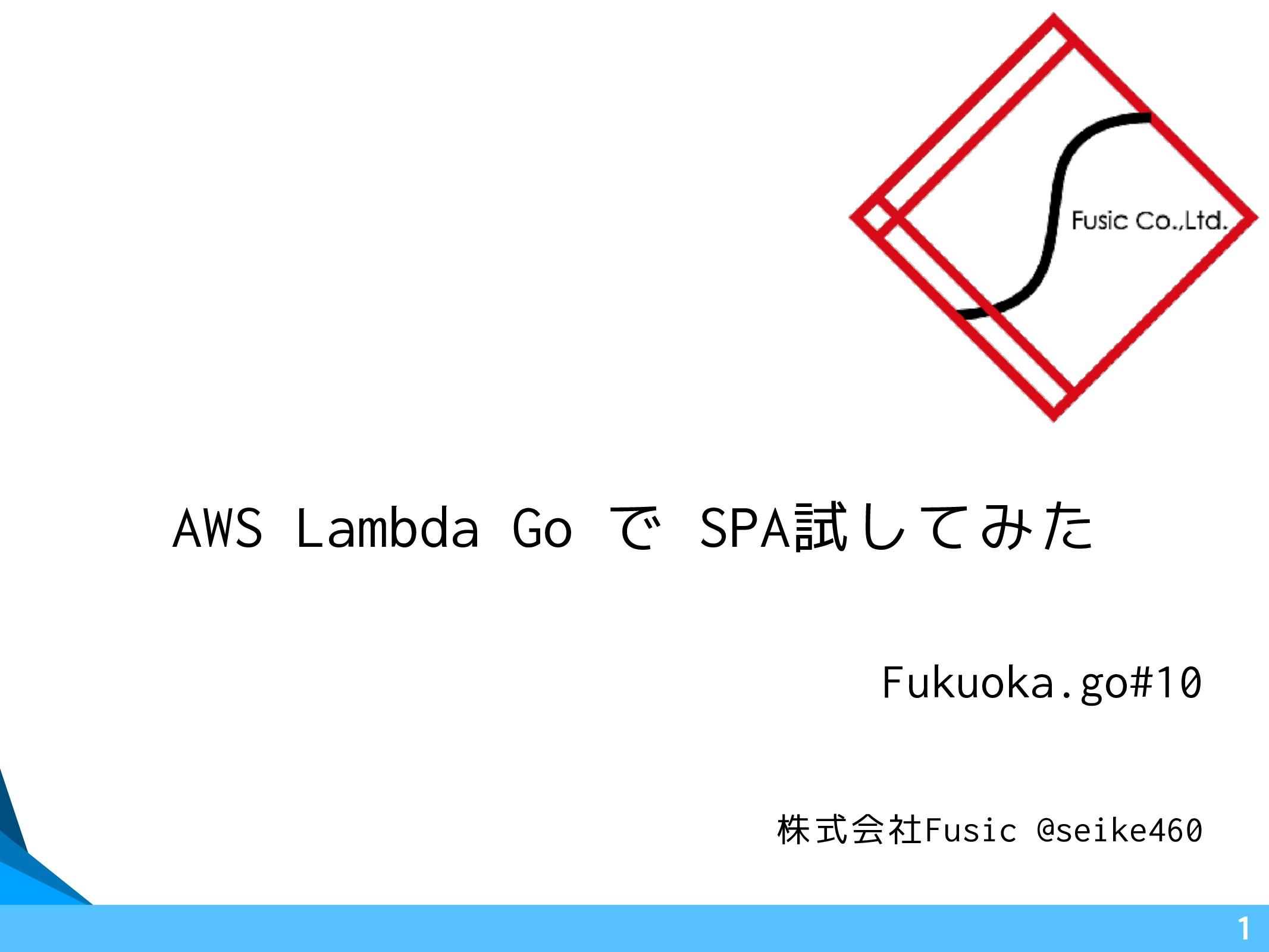 AWS Lambda Go で SPA試してみた Fukuoka.go#10 1 株式会社Fu...