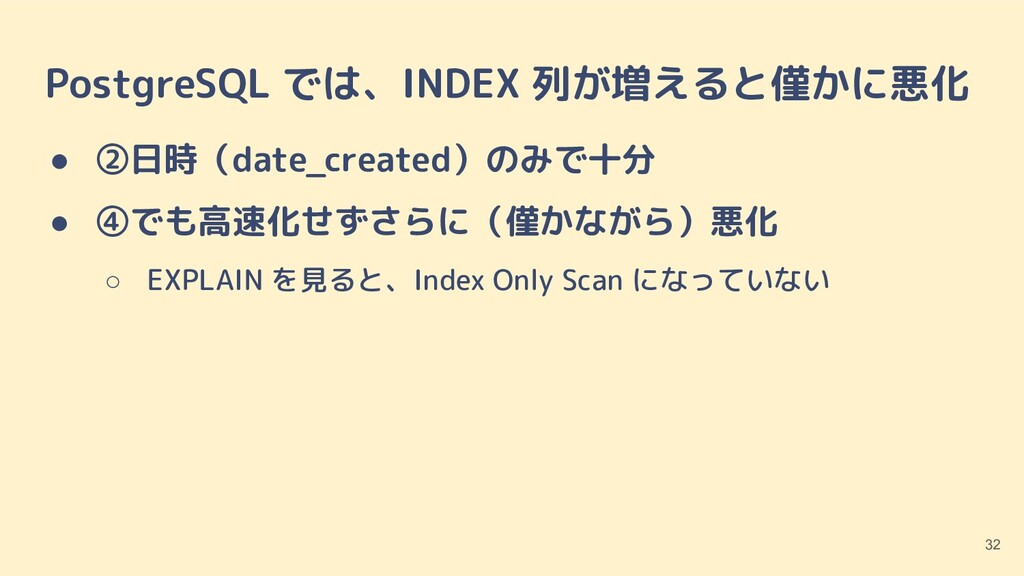 PostgreSQL では、INDEX 列が増えると僅かに悪化 ● ②日時(date_crea...