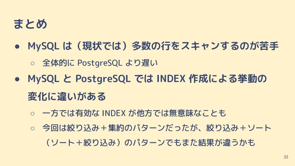 まとめ ● MySQL は(現状では)多数の行をスキャンするのが苦手 ○ 全体的に Postg...