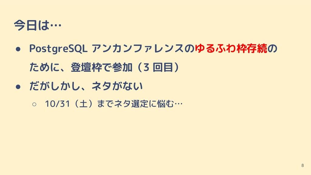 今日は… ● PostgreSQL アンカンファレンスのゆるふわ枠存続の  ために、登壇枠で参...
