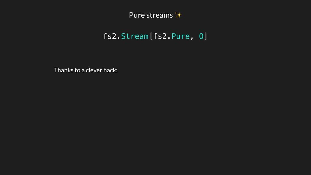 Pure streams ✨ fs2.Stream[fs2.Pure, O] Thanks t...