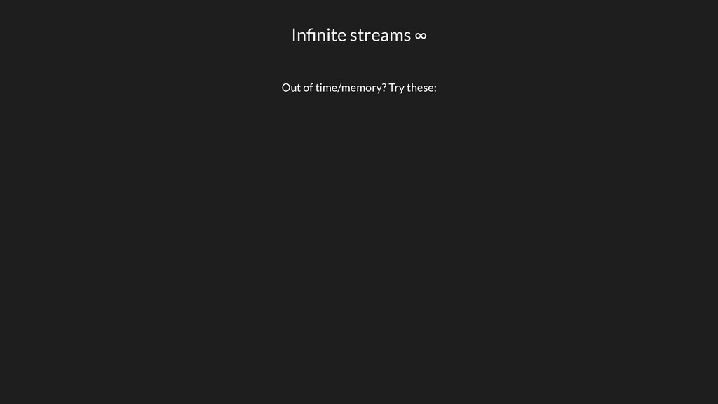 Infinite streams ∞ Out of time/memory? Try these: