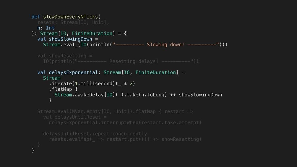 def slowDownEveryNTicks( resets: Stream[IO, Uni...