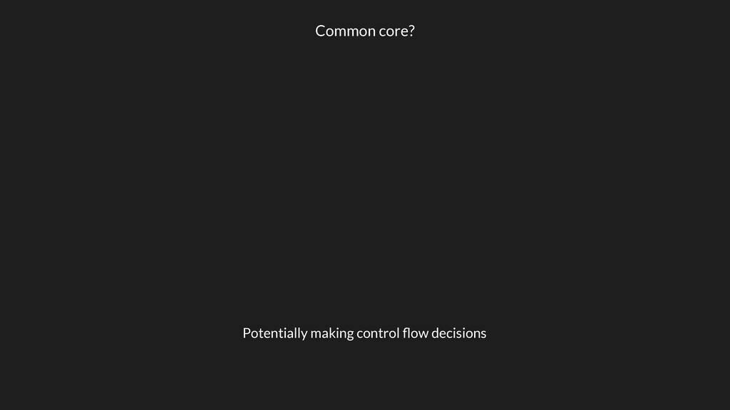 Common core? Potentially making control flow dec...