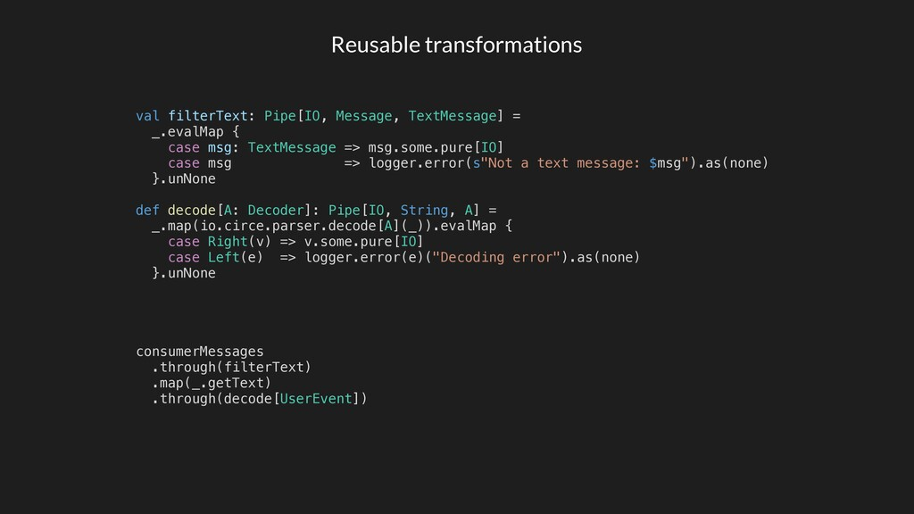 Reusable transformations val filterText: Pipe[I...