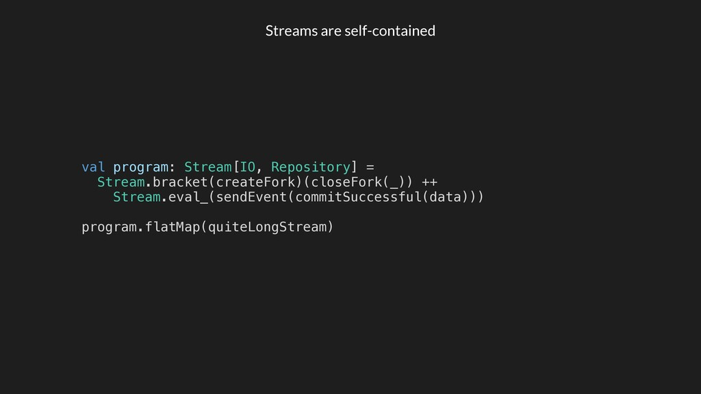 Streams are self-contained val program: Stream[...