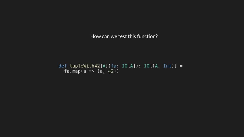 def tupleWith42[A](fa: IO[A]): IO[(A, Int)] = f...