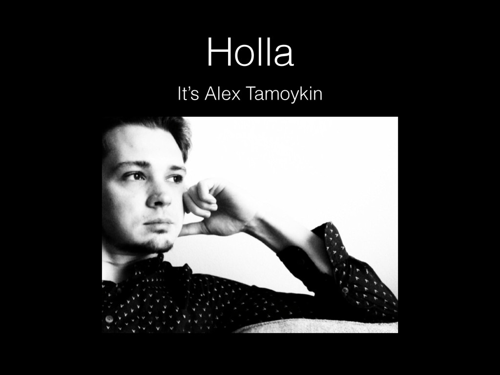 Holla It's Alex Tamoykin