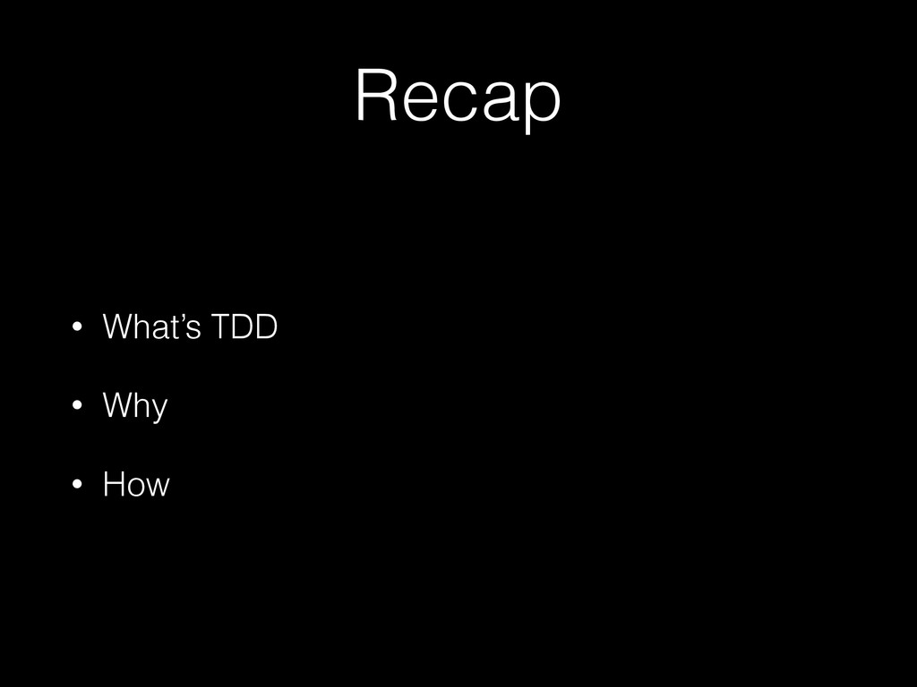 Recap • What's TDD • Why • How