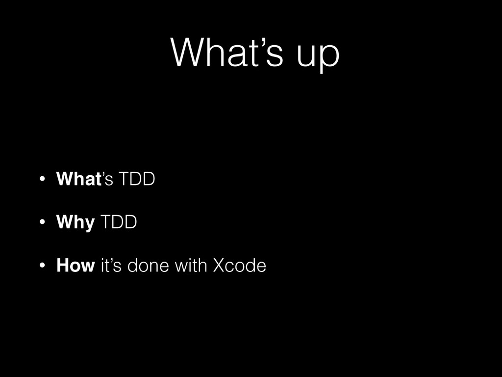 What's up • What's TDD • Why TDD • How it's don...