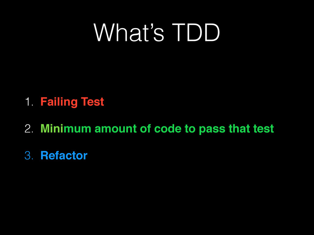 What's TDD 1. Failing Test 2. Minimum amount of...