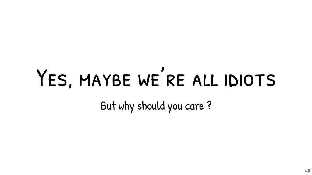 Yes, maybe we're all idiots But why should you ...