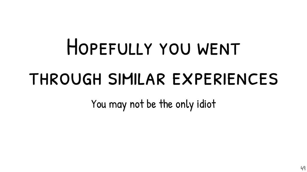 Hopefully you went through similar experiences....
