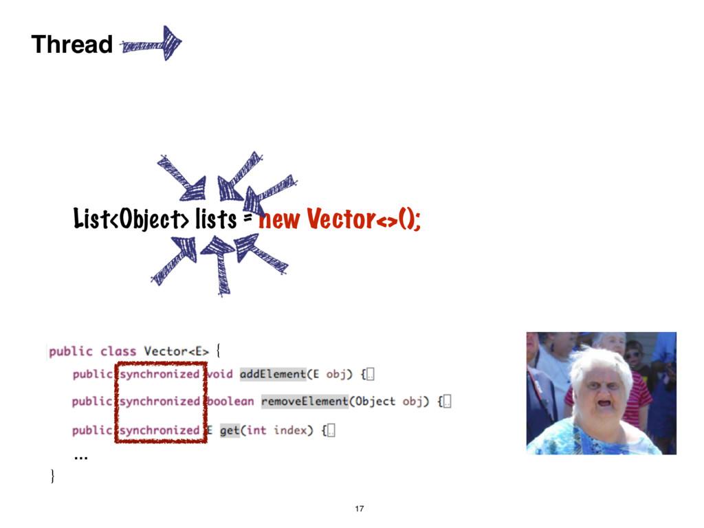 17 Thread { } … List<Object> lists = new Vector...