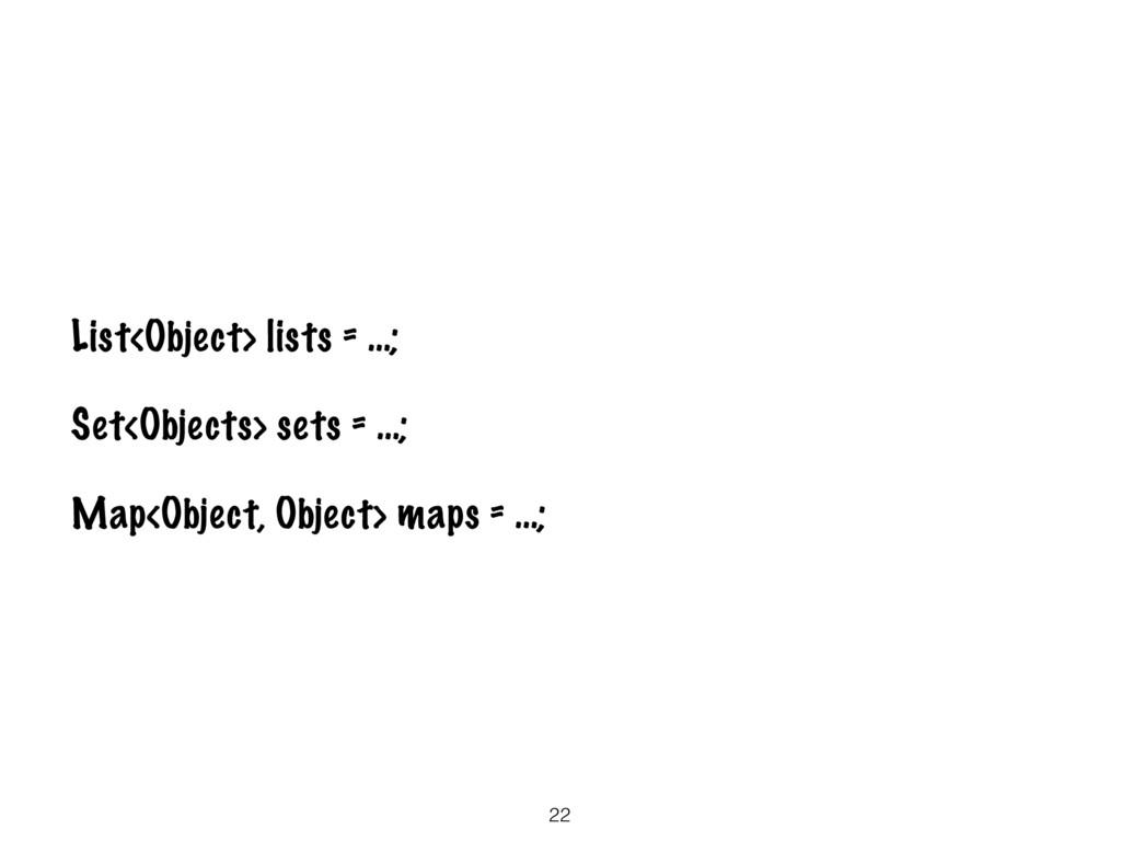 22 List<Object> lists = …; Set<Objects> sets = ...