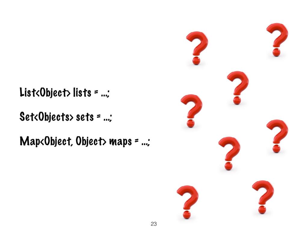 23 List<Object> lists = …; Set<Objects> sets = ...