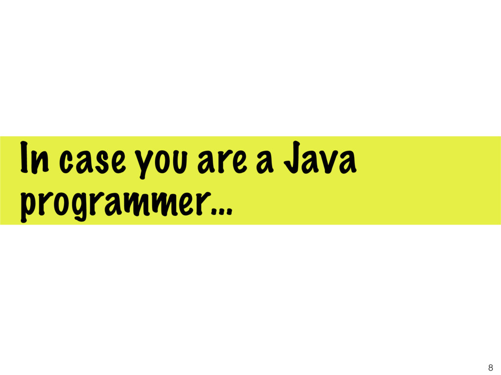In case you are a Java programmer… 8