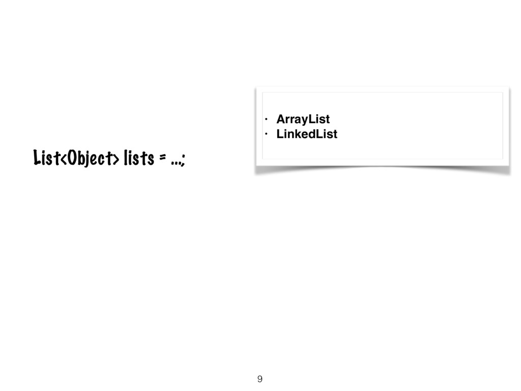 9 List<Object> lists = …; • ArrayList • LinkedL...