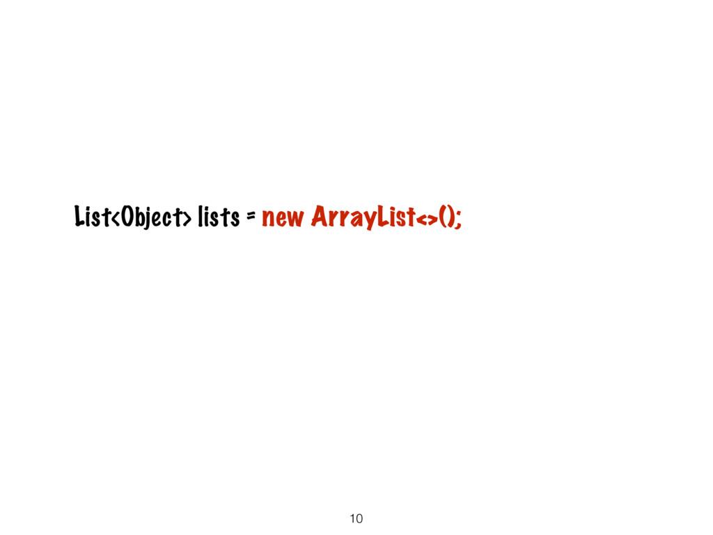 10 List<Object> lists = new ArrayList<>();