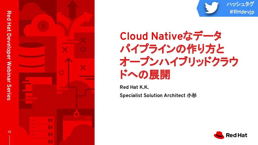 ハッシュタグ #RHdevjp Cloud Nativeなデータ パイプラインの作り方と オー...