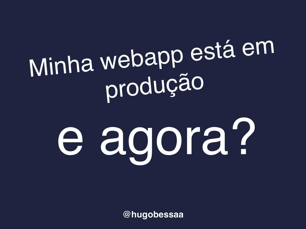 Minha webapp está em produção e agora? @hugobes...