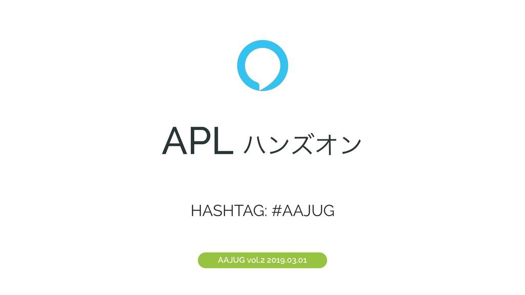 APL ϋϯζΦϯ AAJUG vol.2 2019.03.01 HASHTAG: #AAJUG