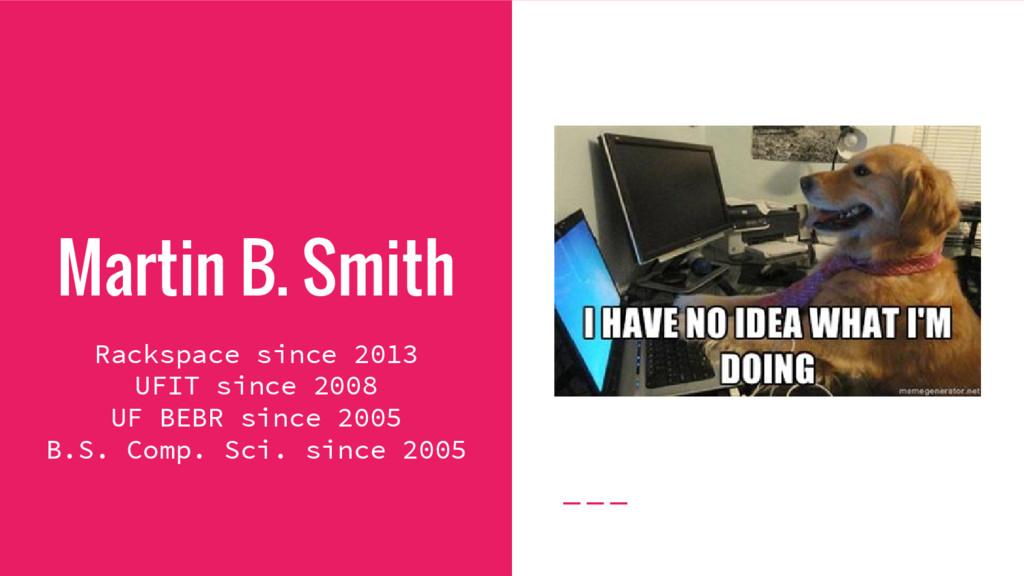 Martin B. Smith Rackspace since 2013 UFIT since...