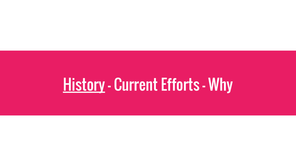 History - Current Efforts - Why