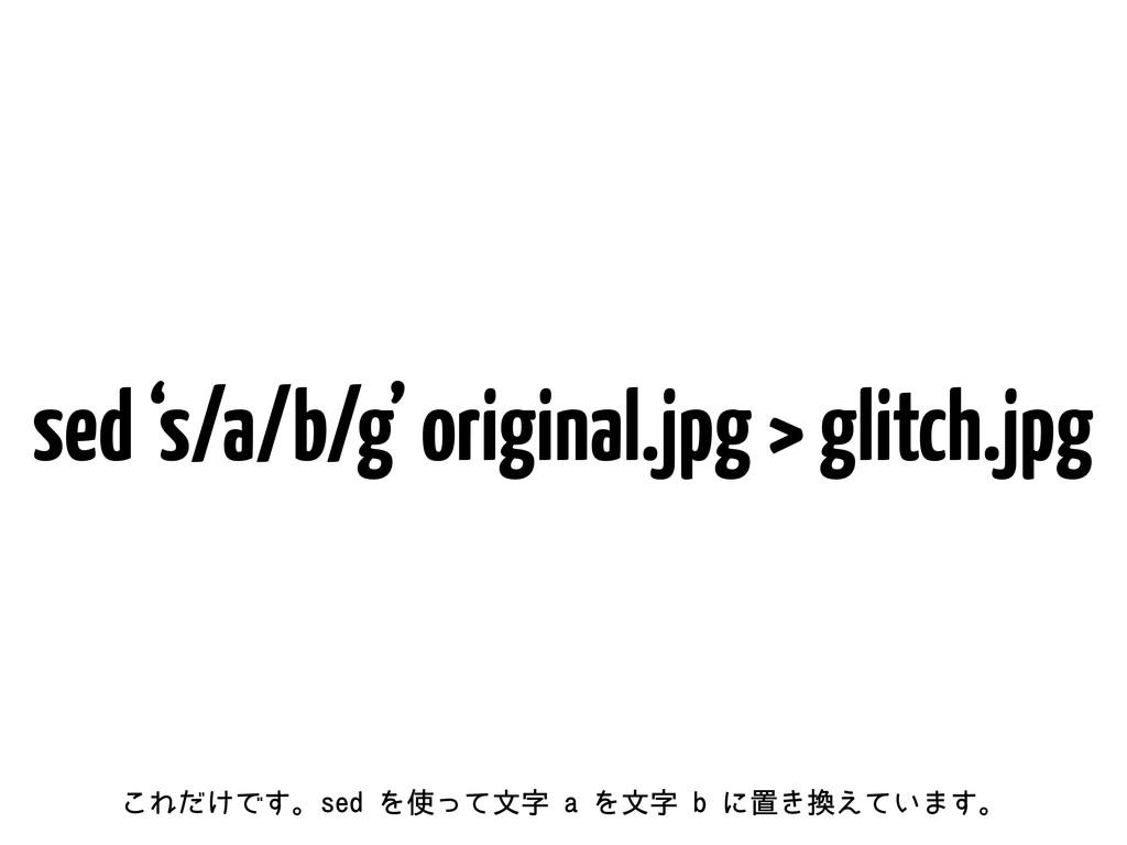 sed 's/a/b/g' original.jpg > glitch.jpg ͜Ε͚ͩͰ͢ɻ...