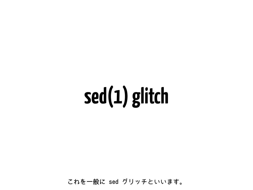 sed(1) glitch ͜ΕΛҰൠʹTFEάϦονͱ͍͍·͢ɻ