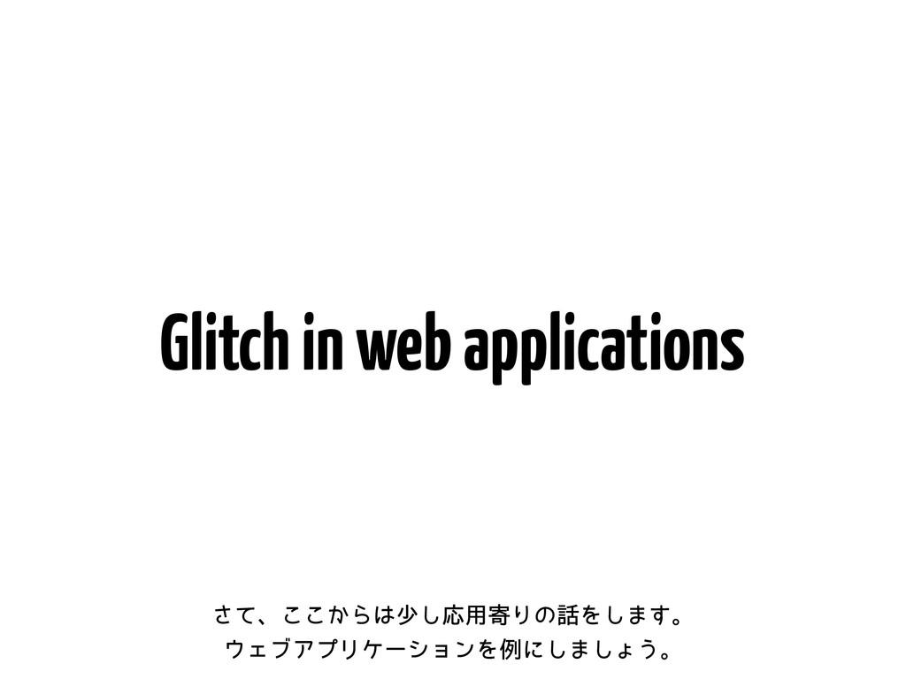 Glitch in web applications ͯ͞ɺ͔͜͜Βগ͠Ԡ༻دΓͷΛ͠·͢...