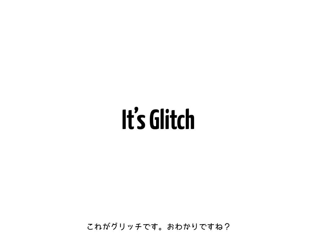 It's Glitch ͜Ε͕άϦονͰ͢ɻ͓Θ͔ΓͰ͢Ͷʁ