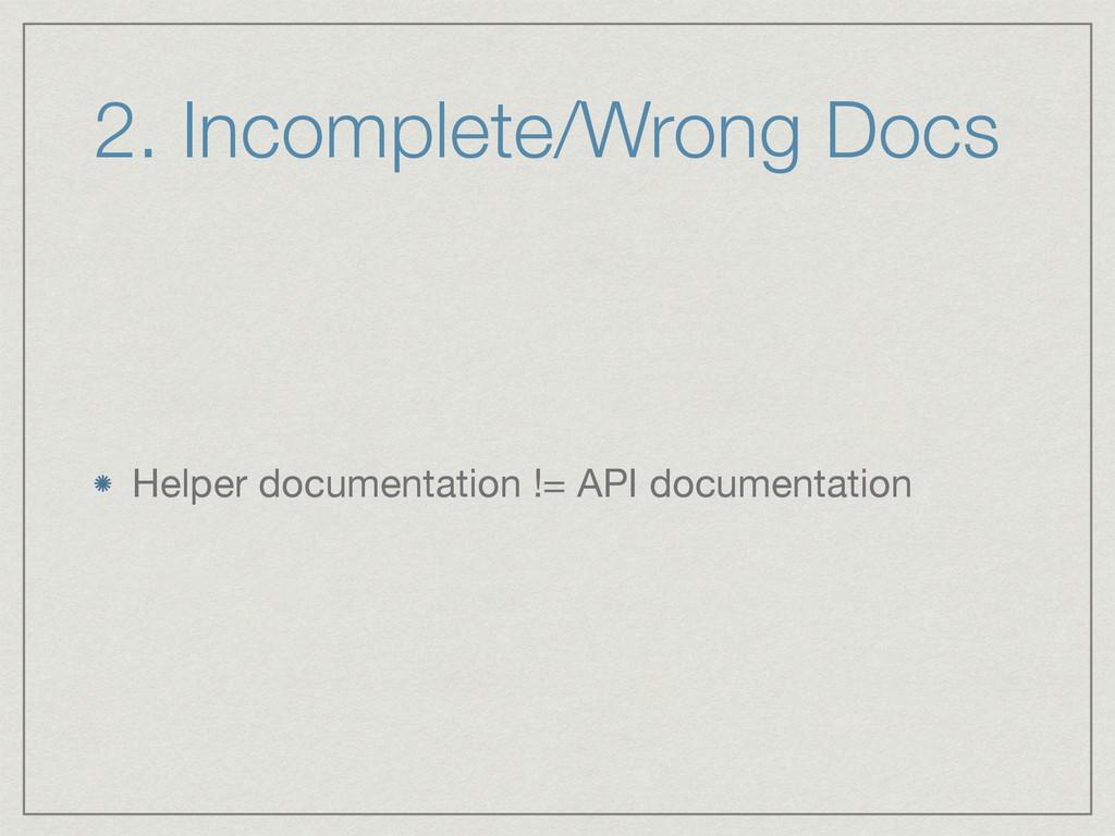 2. Incomplete/Wrong Docs Helper documentation !...