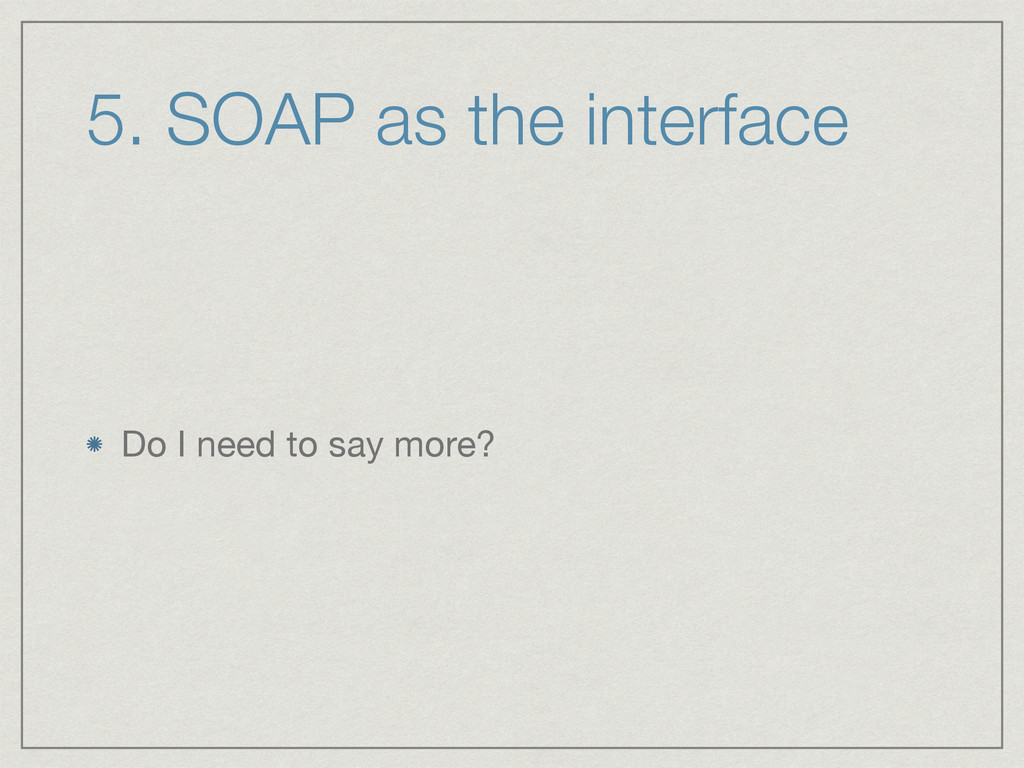 5. SOAP as the interface Do I need to say more?