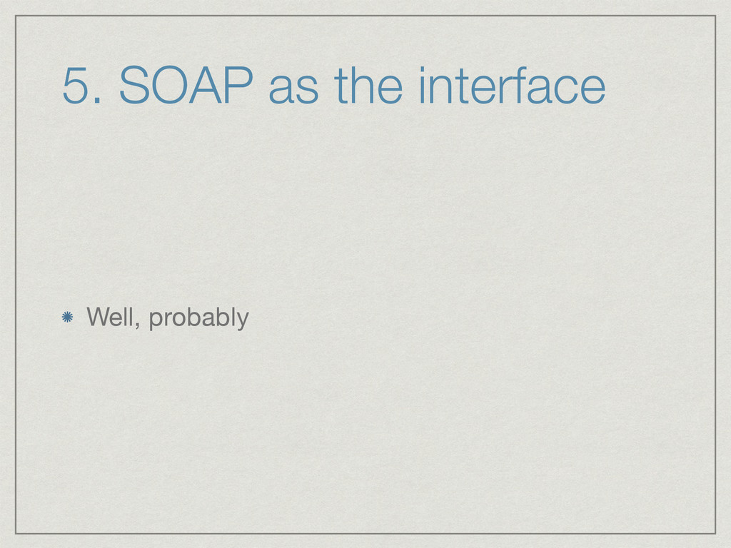 5. SOAP as the interface Well, probably