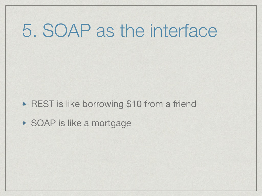 5. SOAP as the interface REST is like borrowing...
