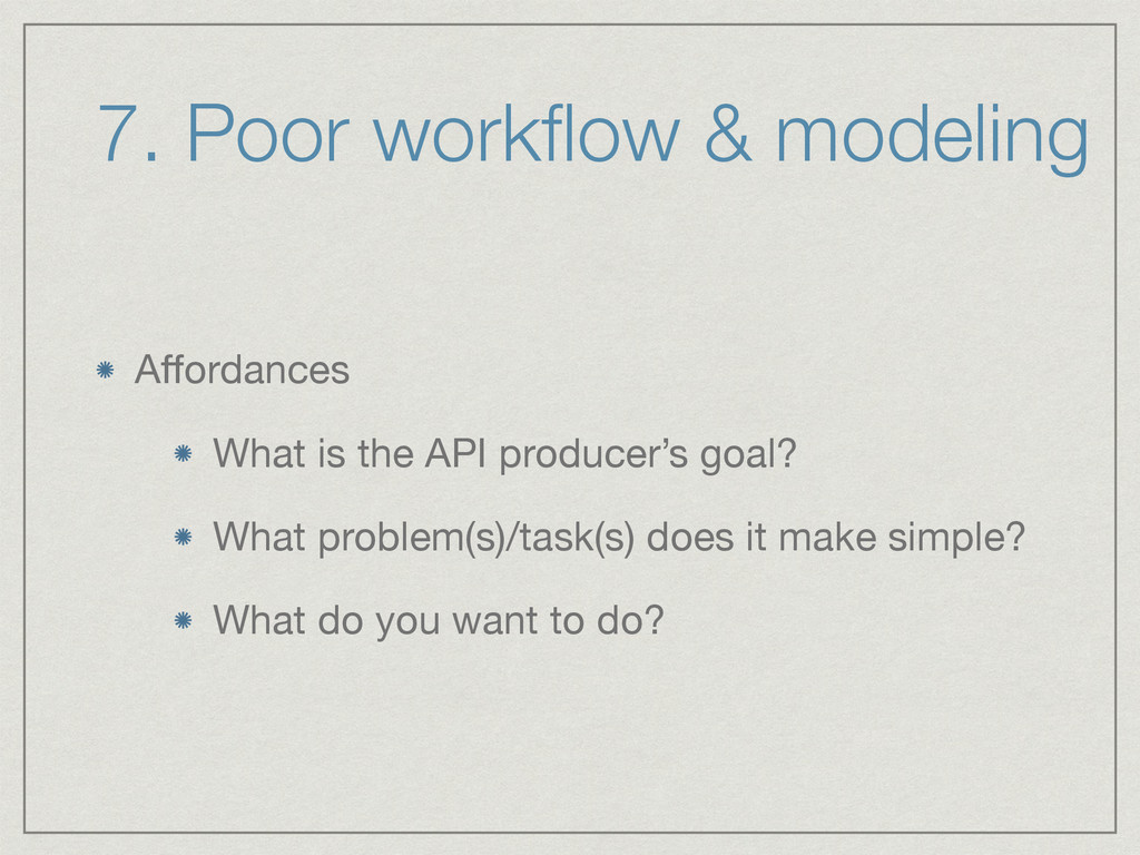 7. Poor workflow & modeling Affordances  What is ...
