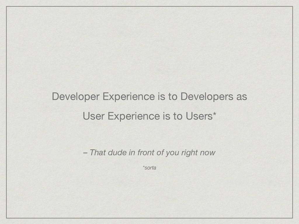 Developer Experience is to Developers as  User ...