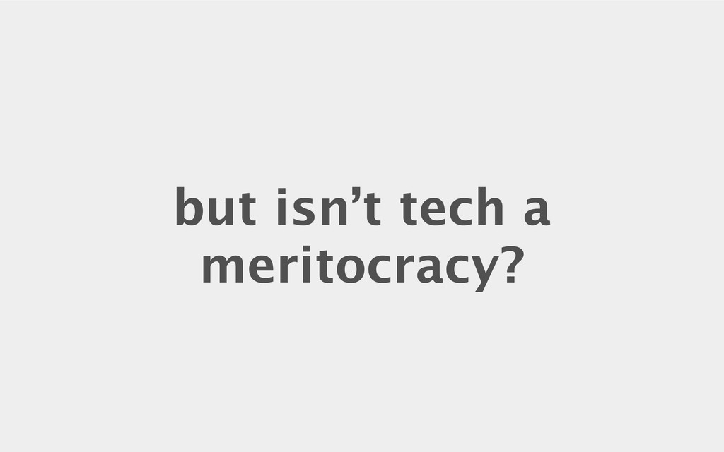 but isn't tech a meritocracy?