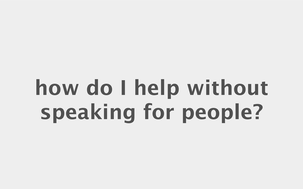 how do I help without speaking for people?
