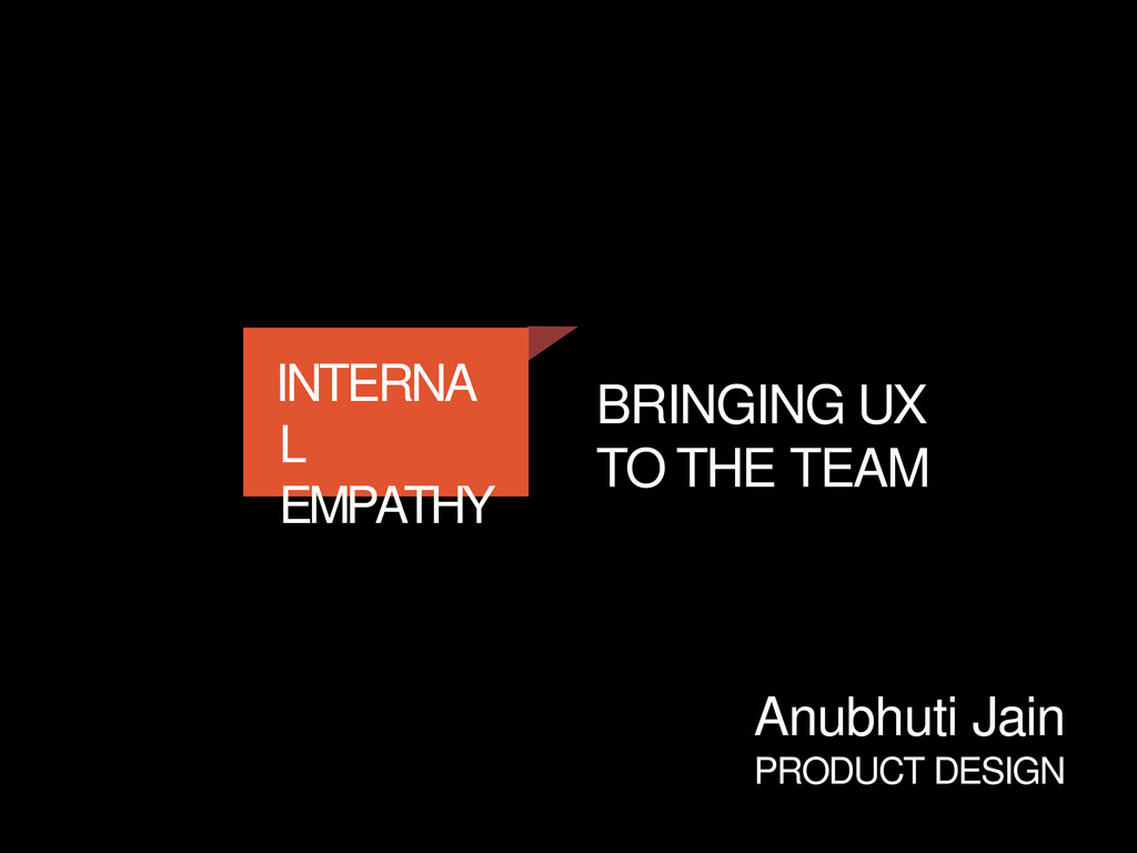 INTERNA L EMPATHY BRINGING UX TO THE TEAM Anubh...