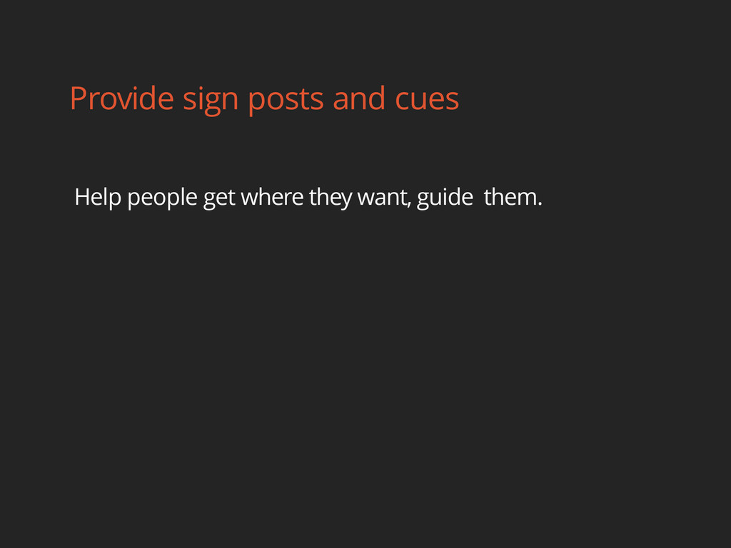 Provide sign posts and cues Help people get whe...